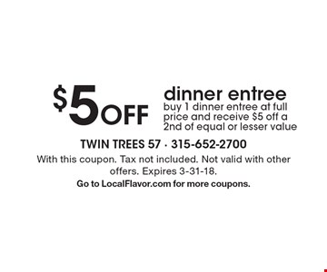 $5 Off dinner entree. Buy 1 dinner entree at full price and receive $5 off a 2nd of equal or lesser value. With this coupon. Tax not included. Not valid with other offers. Expires 3-31-18. Go to LocalFlavor.com for more coupons.