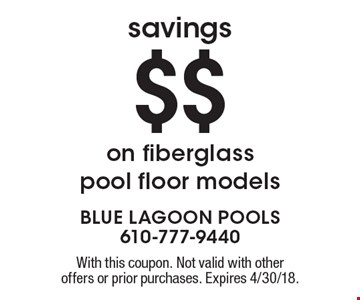 Savings $$ on fiberglass pool floor models. With this coupon. Not valid with other offers or prior purchases. Expires 4/30/18.