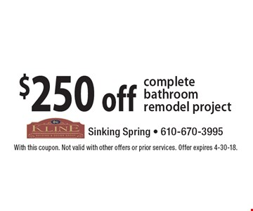 $250 off complete bathroom remodel project. With this coupon. Not valid with other offers or prior services. Offer expires 4-30-18.