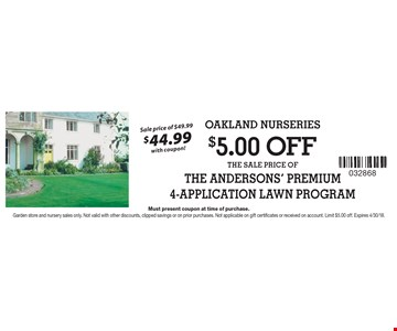 $5.00 OFF THE SALE PRICE OF THE ANDERSONS' PREMIUM 4-APPLICATION LAWN PROGRAM Sale price of $49.99 $44.99with coupon!. Must present coupon at time of purchase.Garden store and nursery sales only. Not valid with other discounts, clipped savings or on prior purchases. Not applicable on gift certificates or received on account. Limit $5.00 off. Expires 4/30/18.