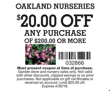 $20.00OFF ANY PURCHASE of $200.00 or more. Must present coupon at time of purchase.Garden store and nursery sales only. Not validwith other discounts, clipped savings or on prior purchases. Not applicable on gift certificates or received on account. Limit $20.00 off.Expires 4/30/18.
