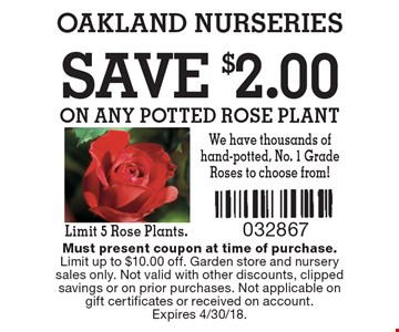 save $2.00 on any potted rose plant Limit 5 Rose Plants. Must present coupon at time of purchase.Limit up to $10.00 off. Garden store and nursery sales only. Not valid with other discounts, clipped savings or on prior purchases. Not applicable on gift certificates or received on account. Expires 4/30/18.
