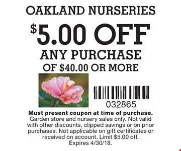 $5.00OFF ANY PURCHASE of $40.00 or more. Must present coupon at time of purchase.Garden store and nursery sales only. Not validwith other discounts, clipped savings or on prior purchases. Not applicable on gift certificates or received on account. Limit $5.00 off.Expires 4/30/18.