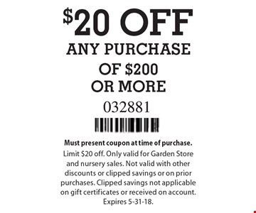 $20 OFF ANY PURCHASE OF $200 OR MORE. Must present coupon at time of purchase. Limit $20 off. Only valid for Garden Store and nursery sales. Not valid with other discounts or clipped savings or on prior purchases. Clipped savings not applicable on gift certificates or received on account. Expires 5-31-18.