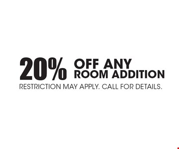 20% Off Any Room Addition. Restriction may apply. Call for details..