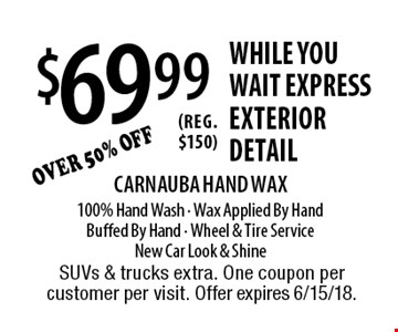 $69.99 While You wait express exterior detail Carnauba Hand Wax100% Hand Wash - Wax Applied By HandBuffed By Hand - Wheel & Tire ServiceNew Car Look & Shine. SUVs & trucks extra. One coupon per customer per visit. Offer expires 6/15/18.
