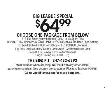 Big League Special $64.99. Choose One Package From Below A: 3-Full Slabs (baby back ribs) Or St. Louis Spare Ribs. B: 2 HALF BBQ Chickens & 2-Full Slabs. C: 2-Full Slabs & 1 lb. Deep Fried Shrimp. D: 2-Full Slabs & 2-BBQ Pork Chops. F: 5 Half BBQ Chickens. 1 lb. Fries, Large Cole Slaw, Bread & Extra Sauce. Sweet Potato Fries Extra. Carry-Out Or Delivery Only. No SubstitutionsHuge Savings! (Feeds 3-5). Must mention when ordering. Not valid with any other offers, catering or specials. One coupon per customer. Plus tax. Expires 4/20/18. Go to LocalFlavor.com for more coupons.