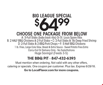 Big League Special $64.99 Choose One Package From Below A: 3-Full Slabs (baby back ribs) Or St. Louis Spare Ribs B: 2 HALF BBQ Chickens & 2-Full Slabs - C: 2-Full Slabs & 1lb Deep Fried Shrimp D: 2-Full Slabs & 2-BBQ Pork Chops - F: 5 Half BBQ Chickens 1 lb. Fries, Large Cole Slaw, Bread & Extra Sauce - Sweet Potato Fries Extra Carry-Out Or Delivery Only - No Substitutions Huge Savings! (Feeds 3-5). Must mention when ordering. Not valid with any other offers, catering or specials. One coupon per customer. Plus tax. Expires 6/29/18. Go to LocalFlavor.com for more coupons.
