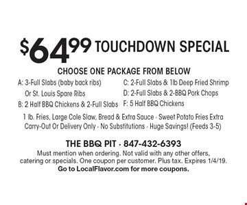 Touchdown Special $64.99 Choose One Package From Below A: 3-Full Slabs (baby back ribs) Or St. Louis Spare Ribs B: 2 Half BBQ Chickens & 2-Full Slabs C: 2-Full Slabs & 1lb Deep Fried Shrimp D: 2-Full Slabs & 2-BBQ Pork Chops F: 5 Half BBQ Chickens 1 lb. Fries, Large Cole Slaw, Bread & Extra Sauce - Sweet Potato Fries ExtraCarry-Out Or Delivery Only - No Substitutions - Huge Savings! (Feeds 3-5). Must mention when ordering. Not valid with any other offers, catering or specials. One coupon per customer. Plus tax. Expires 1/4/19. Go to LocalFlavor.com for more coupons.