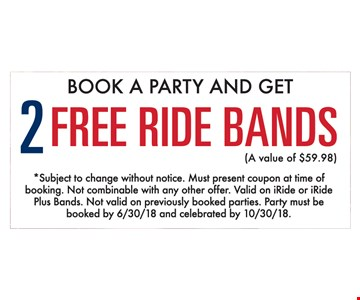 Book a party and get 2 free ride bands (a value of $59.98). *Subject to change without notice. Must present coupon at time of booking. Not combinable with any other offer. Valid on iRide or iRide Plus Bands. Not valid on previously booked parties. Party must be booked by 6/30/18 and celebrated by 10/30/18.