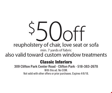 $50 off reupholstery of chair, love seat or sofa min. 7 yards of fabric also valid toward custom window treatments. With this ad. No COM. Not valid with other offers or prior purchases. Expires 4/6/18.