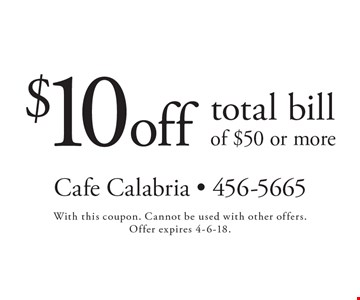 $10 off total bill of $50 or more. With this coupon. Cannot be used with other offers. Offer expires 4-6-18.