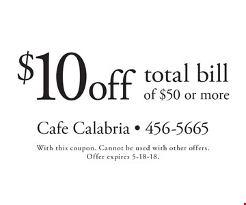 $10 off total bill of $50 or more. With this coupon. Cannot be used with other offers. Offer expires 5-18-18.