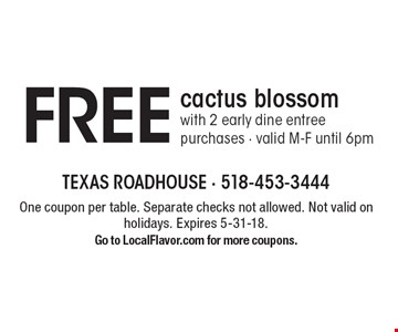 FREE cactus blossom with 2 early dine entree purchases. Valid M-F until 6pm. One coupon per table. Separate checks not allowed. Not valid on holidays. Expires 5-31-18. Go to LocalFlavor.com for more coupons.