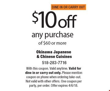 $10off any purchase of $60 or more. With this coupon. Valid anytime. Valid for dine in or carry out only. Please mention coupon on phone when ordering take-out. Not valid with other offers. One coupon per party, per order. Offer expires 4/6/18.