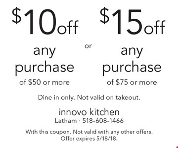 $15 off any purchase of $75 or more (Dine in only, Not valid on takeout) OR $10 off any purchase of $50 or more (Dine in only, Not valid on takeout). With this coupon. Not valid with any other offers. Offer expires 5/18/18.
