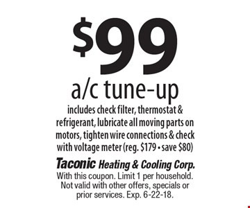 $99 a/c tune-up includes check filter, thermostat & refrigerant, lubricate all moving parts on motors, tighten wire connections & check with voltage meter (reg. $179 - save $80). With this coupon. Limit 1 per household. Not valid with other offers, specials or prior services. Exp. 6-22-18.
