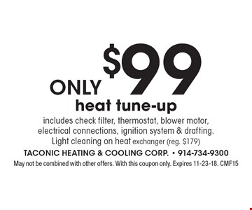 only $99 heat tune-up includes check filter, thermostat, blower motor,electrical connections, ignition system & drafting. Light cleaning on heat exchanger (reg. $179). May not be combined with other offers. With this coupon only. Expires 11-23-18. CMF15