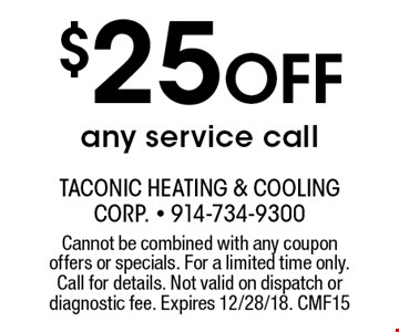 $25 off any service call. Cannot be combined with any coupon offers or specials. For a limited time only. Call for details. Not valid on dispatch or diagnostic fee. Expires 12/28/18. CMF15