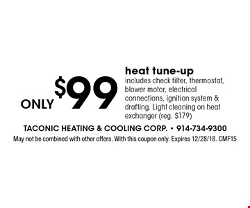 Only $99 heat tune-up. Includes check filter, thermostat, blower motor, electrical connections, ignition system & drafting. Light cleaning on heat exchanger (reg. $179). May not be combined with other offers. With this coupon only. Expires 12/28/18. CMF15