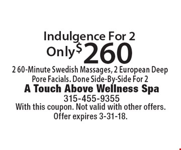 Only $260 Indulgence For 2 2 60-Minute Swedish Massages, 2 European Deep Pore Facials. Done Side-By-Side For 2. With this coupon. Not valid with other offers. Offer expires 3-31-18.