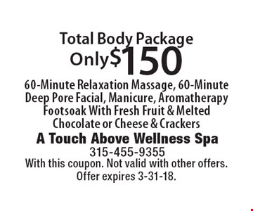 Only $150 Total Body Package. 60-Minute Relaxation Massage, 60-Minute Deep Pore Facial, Manicure, Aromatherapy Footsoak With Fresh Fruit & Melted Chocolate or Cheese & Crackers. With this coupon. Not valid with other offers. Offer expires 3-31-18.