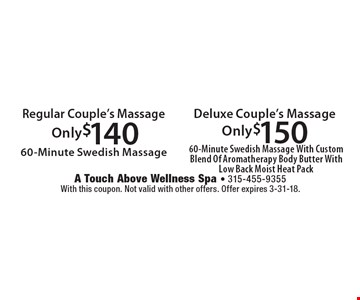 Only $140 Regular Couple's Massage, 60-Minute Swedish Massage. Only$150 Deluxe Couple's Massage, 60-Minute Swedish Massage With Custom Blend Of Aromatherapy Body Butter With Low Back Moist Heat Pack . With this coupon. Not valid with other offers. Offer expires 3-31-18.