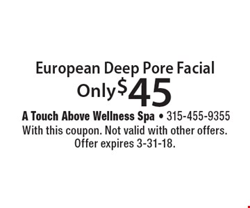 Only $45 European Deep Pore Facial. With this coupon. Not valid with other offers. Offer expires 3-31-18.