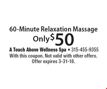 Only $50 60-Minute Relaxation Massage. With this coupon. Not valid with other offers. Offer expires 3-31-18.