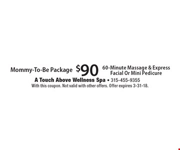 $90 Mommy-To-Be Package. 60-Minute Massage & Express Facial Or Mini Pedicure. With this coupon. Not valid with other offers. Offer expires 3-31-18.