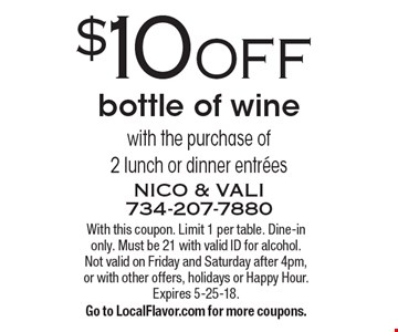 $10 OFF bottle of wine with the purchase of 2 lunch or dinner entrees. With this coupon. Limit 1 per table. Dine-in only. Must be 21 with valid ID for alcohol. 