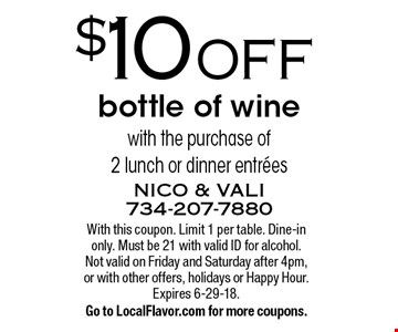 $10 off bottle of wine with the purchase of 2 lunch or dinner entrees. With this coupon. Limit 1 per table. Dine-in only. Must be 21 with valid ID for alcohol. Not valid on Friday and Saturday after 4pm, or with other offers, holidays or Happy Hour. Expires 6-29-18. Go to LocalFlavor.com for more coupons.