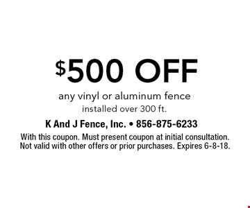 $500 off any vinyl or aluminum fence installed over 300 ft.. With this coupon. Must present coupon at initial consultation. Not valid with other offers or prior purchases. Expires 6-8-18.