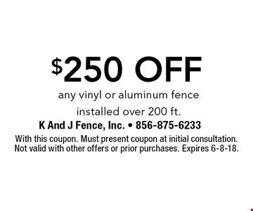 $250 off any vinyl or aluminum fence installed over 200 ft.. With this coupon. Must present coupon at initial consultation. Not valid with other offers or prior purchases. Expires 6-8-18.