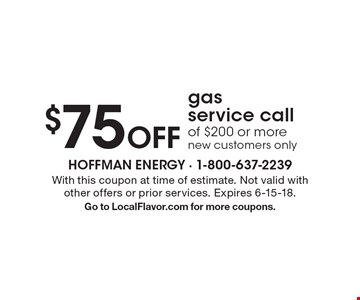 $75 Off gas service call of $200 or more new customers only . With this coupon at time of estimate. Not valid with other offers or prior services. Expires 6-15-18. Go to LocalFlavor.com for more coupons.