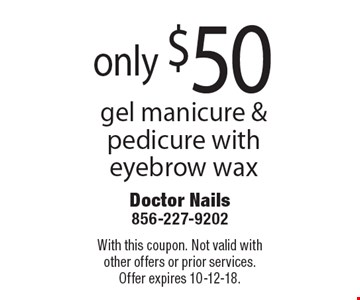 only $50 gel manicure & pedicure with eyebrow wax. With this coupon. Not valid with other offers or prior services. Offer expires 10-12-18.