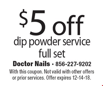 $5 off dip powder service full set. With this coupon. Not valid with other offers or prior services. Offer expires 12-14-18.