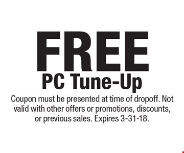 Free PC Tune-Up. Coupon must be presented at time of dropoff. Not valid with other offers or promotions, discounts, or previous sales. Expires 3-31-18.