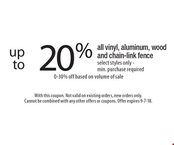 up to 20% off all vinyl, aluminum, wood and chain-link fence select styles only - min. purchase required. 0-30% off based on volume of sale. With this coupon. Not valid on existing orders, new orders only.Cannot be combined with any other offers or coupons. Offer expires 9-7-18.