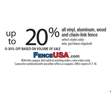 20% off up to all vinyl, aluminum, wood and chain-link fence select styles only - min. purchase required 0-30% Off Based On Volume Of Sale. With this coupon. Not valid on existing orders, new orders only. Cannot be combined with any other offers or coupons. Offer expires 9-7-18.