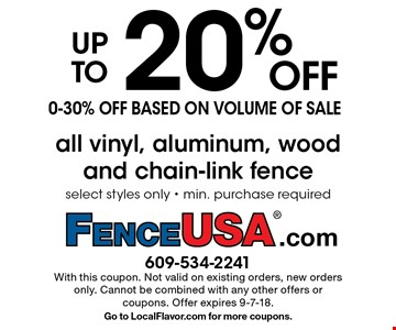 up to20% OFF0-30% off based on volume of saleall vinyl, aluminum, wood and chain-link fence select styles only - min. purchase required. With this coupon. Not valid on existing orders, new orders only. Cannot be combined with any other offers or coupons. Offer expires 9-7-18. Go to LocalFlavor.com for more coupons.