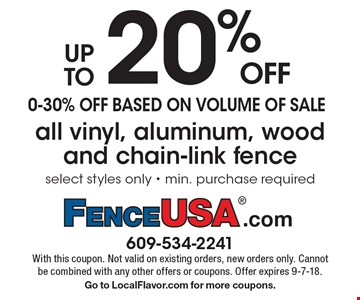 up to 20% OFF 0-30% off based on volume of sale. All vinyl, aluminum, wood and chain-link fence select styles only - min. purchase required. With this coupon. Not valid on existing orders, new orders only. Cannot be combined with any other offers or coupons. Offer expires 9-7-18. Go to LocalFlavor.com for more coupons.