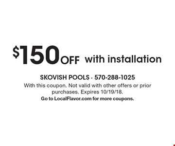 $150 Off with installation. With this coupon. Not valid with other offers or prior purchases. Expires 10/19/18. Go to LocalFlavor.com for more coupons.