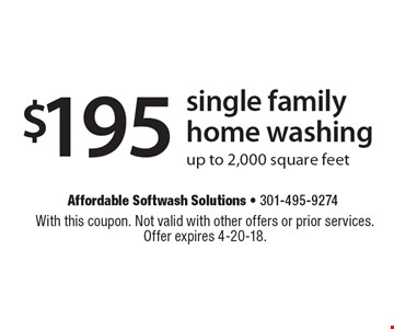$195 single family home washing. Up to 2,000 square feet. With this coupon. Not valid with other offers or prior services. Offer expires 4-20-18.