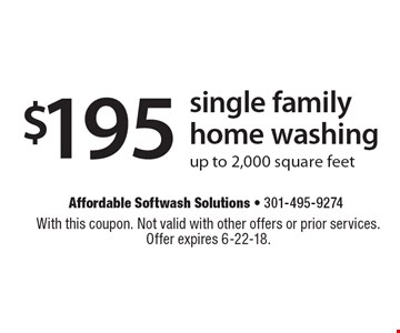 $195 single family home washing up to 2,000 square feet. With this coupon. Not valid with other offers or prior services. Offer expires 6-22-18.