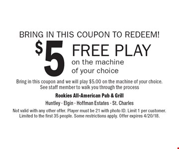 BRING IN THIS COUPON TO REDEEM! $5 free play on the machine of your choice. Bring in this coupon and we will play $5.00 on the machine of your choice. See staff member to walk you through the process. Not valid with any other offer. Player must be 21 with photo ID. Limit 1 per customer. Limited to the first 35 people. Some restrictions apply. Offer expires 4/20/18.
