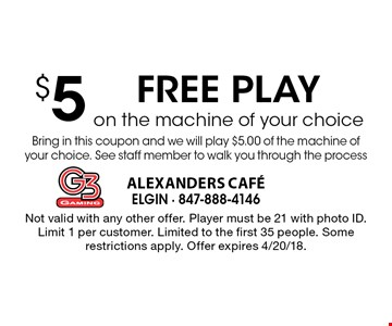 $5 FREE PLAY on the machine of your choice Bring in this coupon and we will play $5.00 of the machine of your choice. See staff member to walk you through the process. Not valid with any other offer. Player must be 21 with photo ID. Limit 1 per customer. Limited to the first 35 people. Some restrictions apply. Offer expires 4/20/18.