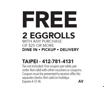 Free 2 eggrolls with any purchase of $25 or more dine in - pickup - delivery. Tax not included. One coupon per table, per order. Not valid with other vouchers or coupons. Coupon must be presented to receive offer. No separate checks. Not valid on holidays.Expires 4-13-18.