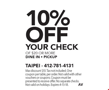 10% Off YOUR CHECK of $20 or more dine in - pickup. Max discount $10. Tax not included. One coupon per table, per order. Not valid with other vouchers or coupons. Coupon must be presented to receive offer. No separate checks. Not valid on holidays. Expires 4-13-18.