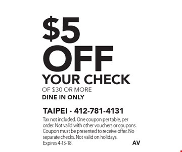 $5 Off YOUR CHECK of $30 or more dine in only. Tax not included. One coupon per table, per order. Not valid with other vouchers or coupons. Coupon must be presented to receive offer. No separate checks. Not valid on holidays. Expires 4-13-18.